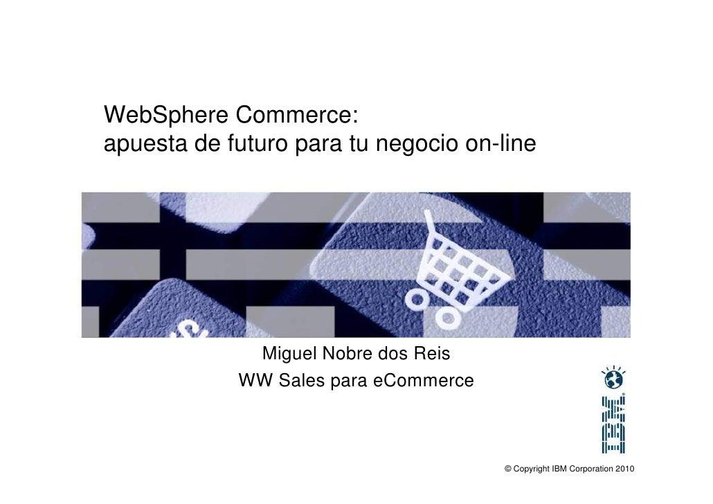 WebSphere Commerce:  apuesta de futuro para tu negocio on-line Miguel Nobre IBM