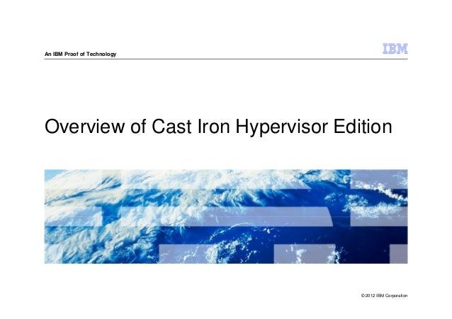An IBM Proof of TechnologyOverview of Cast Iron Hypervisor Edition                                    © 2012 IBM Corporation