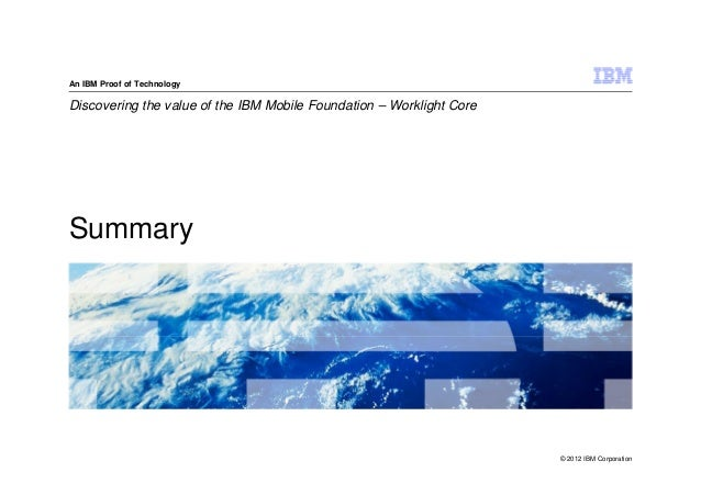 An IBM Proof of TechnologyDiscovering the value of the IBM Mobile Foundation – Worklight CoreSummary                      ...
