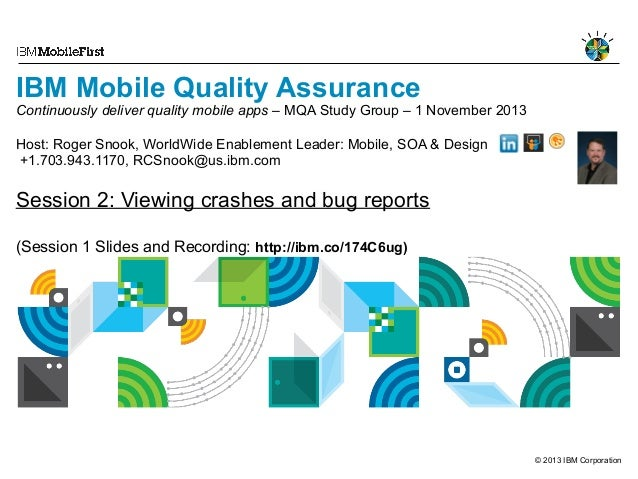 IBM Mobile Quality Assurance  Continuously deliver quality mobile apps – MQA Study Group – 1 November 2013 Host: Roger Sno...