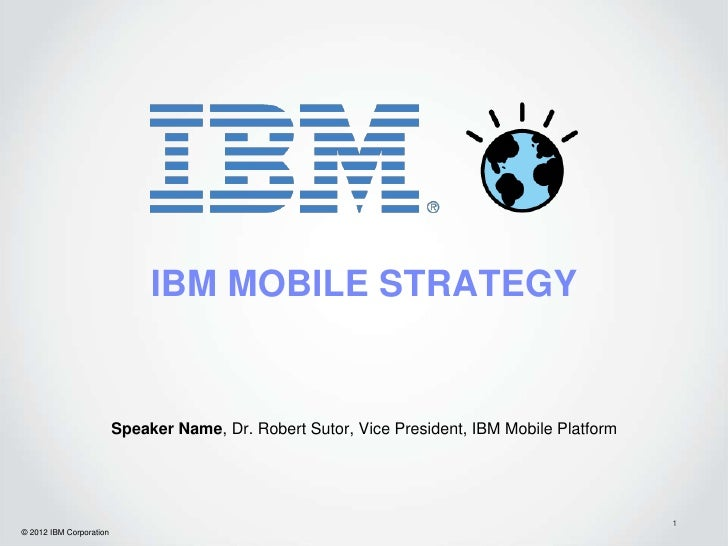 IBM MOBILE STRATEGY                         Speaker Name, Dr. Robert Sutor, Vice President, IBM Mobile Platform           ...