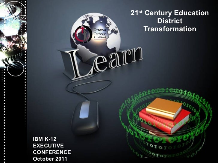 21 st  Century Education District Transformation IBM K-12 EXECUTIVE CONFERENCE October 2011