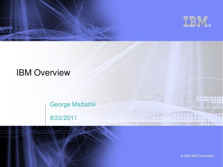 IBM Overview       George Mattathil       8/22/2011                          © 2009 IBM Corporation