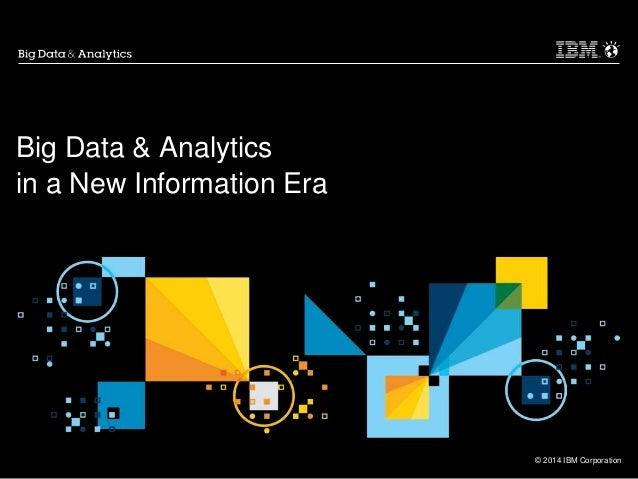 © 2014 IBM Corporation Big Data & Analytics in a New Information Era