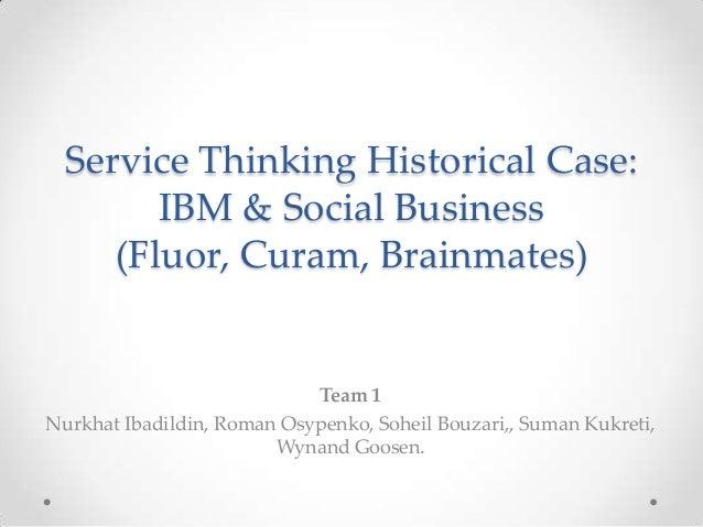 Service Thinking Historical Case: IBM & Social Business (Fluor, Curam, Brainmates) Team 1 Nurkhat Ibadildin, Roman Osypenk...