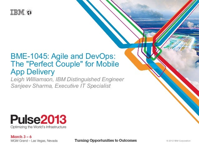 "BME-1045: Agile and DevOps:The ""Perfect Couple"" for MobileApp DeliveryLeigh Williamson, IBM Distinguished EngineerSanjeev ..."