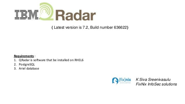 ( Latest version is 7.2, Build number 636622)  Requirements : 1. QRadar is software that be installed on RHEL6 2. PostgreS...