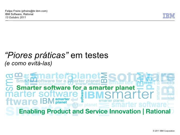 """Felipe Freire (pfreire@br.ibm.com)IBM Software, Rational13 Outubro 2011""""Piores práticas"""" em testes(e como evitá-las)      ..."""