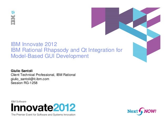 IBM Innovate 2012 IBM Rational Rhapsody and Qt Integration for Model-Based GUI Development Giulio Santoli Client Technical...