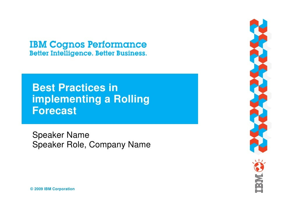 Best Practices in implementing a Rolling Forecast  Speaker Name Speaker Role, Company Name    © 2009 IBM Corporation