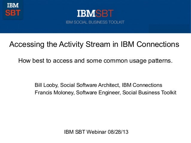 Accessing the Activity Stream in IBM Connections How best to access and some common usage patterns. Bill Looby, Social Sof...