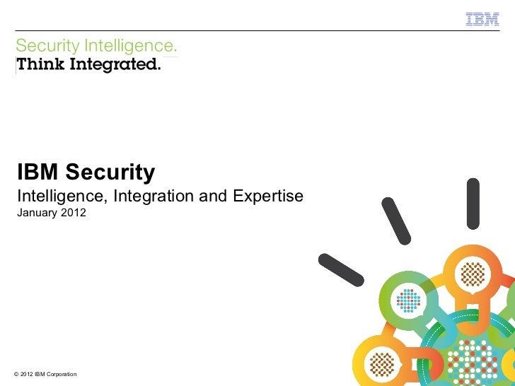 <ul><li>IBM Security </li></ul><ul><li>Intelligence, Integration and Expertise </li></ul><ul><li>January 2012 </li></ul>