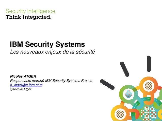 IBM Security Systems Les nouveaux enjeux de la sécurité  Nicolas ATGER Responsable marché IBM Security Systems France n_at...
