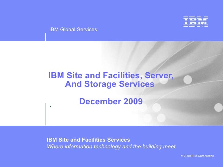 IBM Site and Facilities, Server, And Storage Services  December 2009 . IBM Site and Facilities Services  Where information...