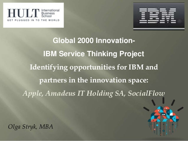 Olga Stryk, MBA Global 2000 Innovation- IBM Service Thinking Project Identifying opportunities for IBM and partners in the...