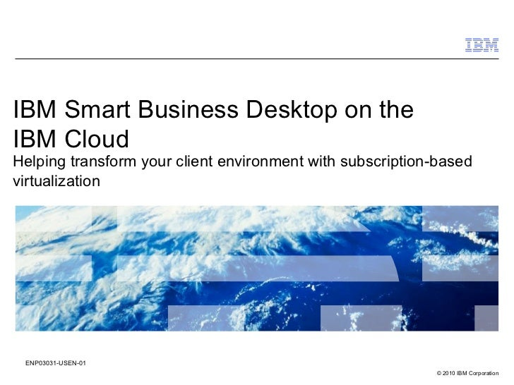 IBM Smart Business Desktop on theIBM CloudHelping transform your client environment with subscription-basedvirtualization ...