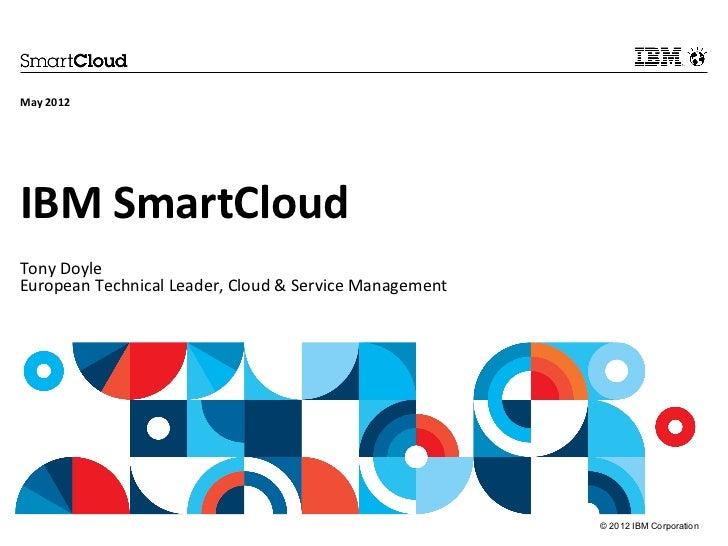 May 2012IBM SmartCloudTony DoyleEuropean Technical Leader, Cloud & Service Management                                     ...
