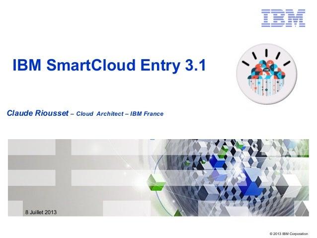 © 2013 IBM Corporation Claude Riousset – Cloud Architect – IBM France IBM SmartCloud Entry 3.1 8 Juillet 2013