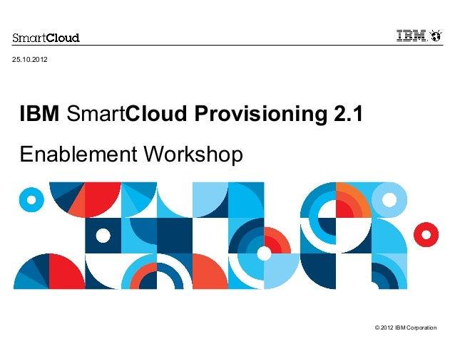 25.10.2012 IBM SmartCloud Provisioning 2.1 Enablement Workshop                                   © 2012 IBM Corporation