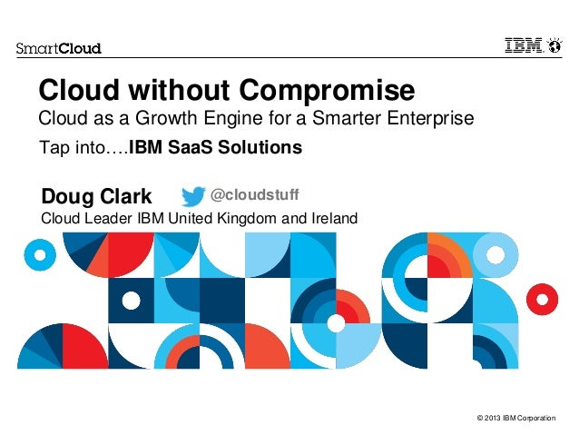 Cloud without Compromise Cloud as a Growth Engine for a Smarter Enterprise Tap into….IBM SaaS Solutions  Doug Clark  @clou...