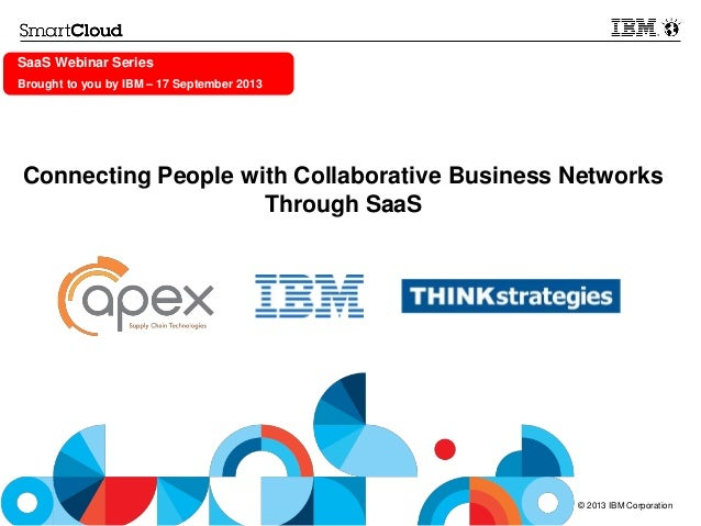© 2013 IBM Corporation SaaS Webinar Series Brought to you by IBM – 17 September 2013 Connecting People with Collaborative ...