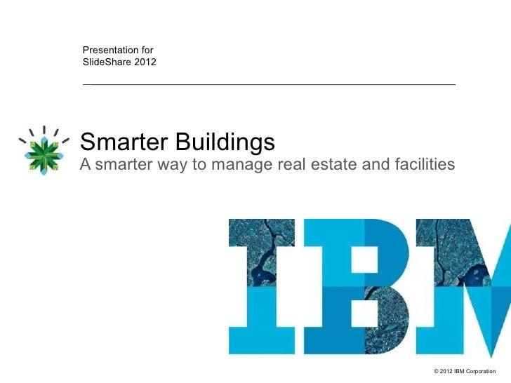 Presentation forSlideShare 2012Smarter BuildingsA smarter way to manage real estate and facilities                        ...