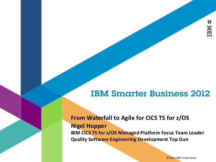 From Waterfall to Agile for CICS TS for z/OSNigel HopperIBM CICS TS for z/OS Managed Platform Focus Team LeaderQuality Sof...