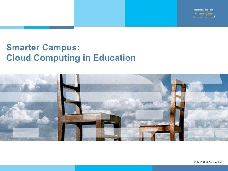 Smarter Campus:Cloud Computing in Education                               © 2010 IBM Corporation