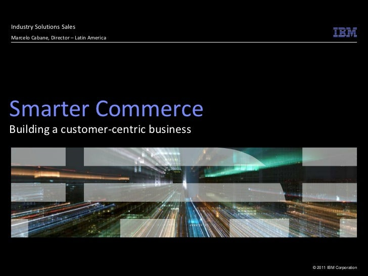 Industry Solutions SalesMarcelo Cabane, Director – Latin AmericaSmarter CommerceBuilding a customer-centric business      ...