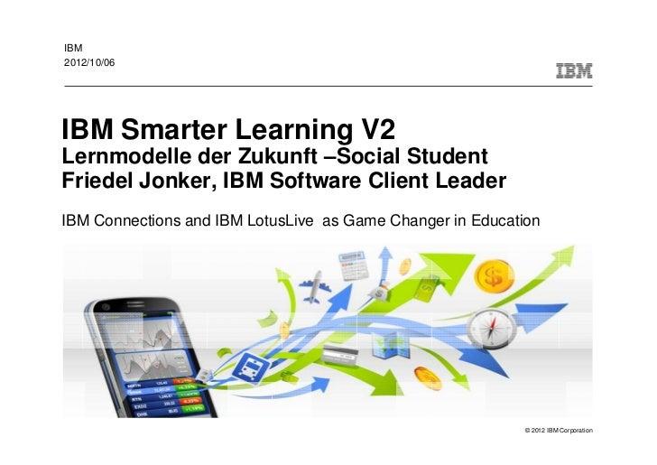 IBM2012/10/06IBM Smarter Learning V2Lernmodelle der Zukunft –Social StudentFriedel Jonker, IBM Software Client LeaderIBM C...