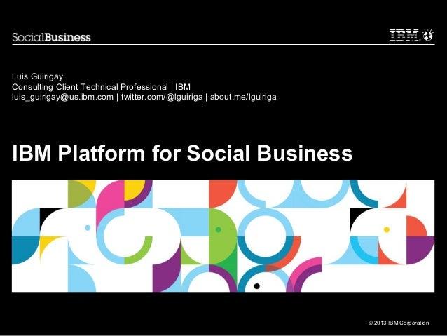 © 2013 IBM CorporationIBM Platform for Social BusinessLuis GuirigayConsulting Client Technical Professional | IBMluis_guir...