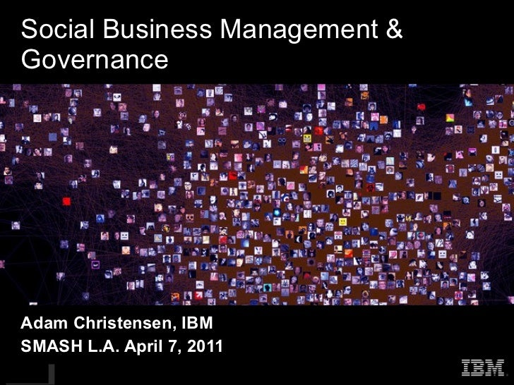 Social Business Management & Governance Adam Christensen, IBM SMASH L.A. April 7, 2011