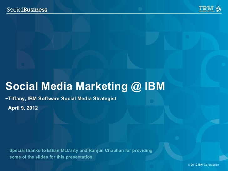 Social Business @ IBM~Tiffany, IBM Software Social Media Strategist April 9, 2012 Special thanks to Ethan McCarty and Ranj...