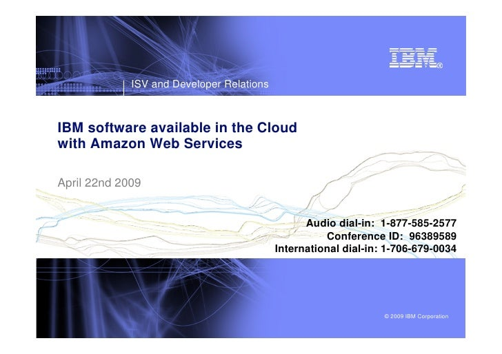 ISV and Developer Relations    IBM software available in the Cloud with Amazon Web Services  April 22nd 2009              ...