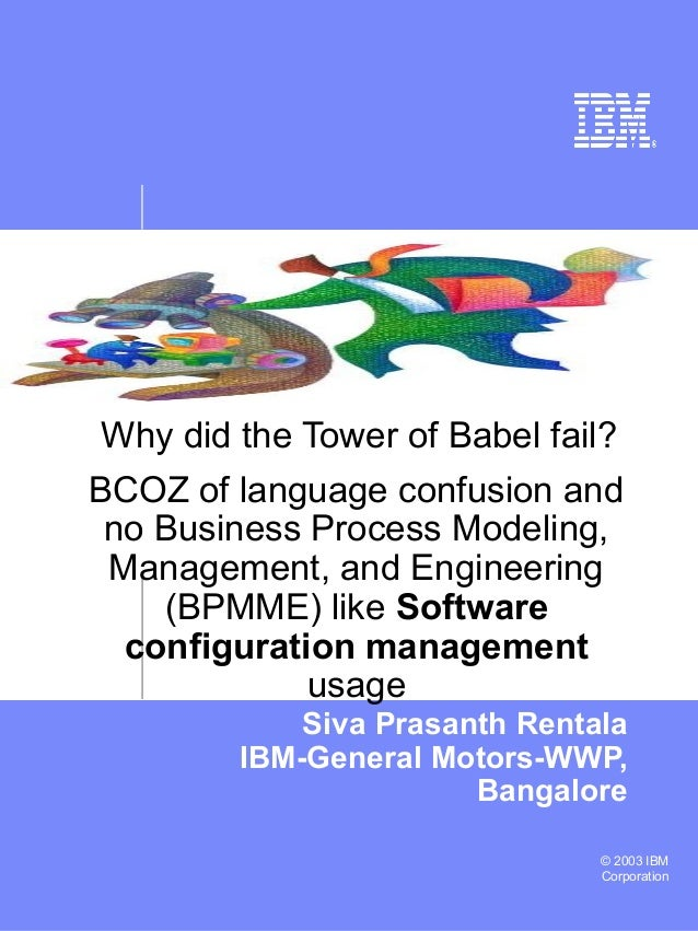 © 2003 IBM Corporation Why did the Tower of Babel fail? Siva Prasanth Rentala IBM-General Motors-WWP, Bangalore BCOZ of la...