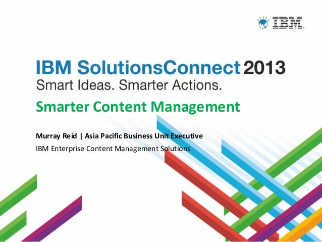 Smarter Content Management Murray Reid   Asia Pacific Business Unit Executive IBM Enterprise Content Management Solutions ...