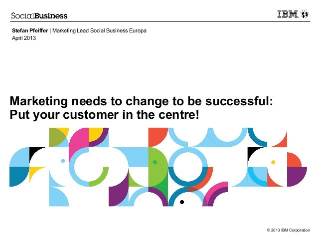 © 2013 IBM CorporationMarketing needs to change to be successful:Put your customer in the centre!Stefan Pfeiffer | Marketi...