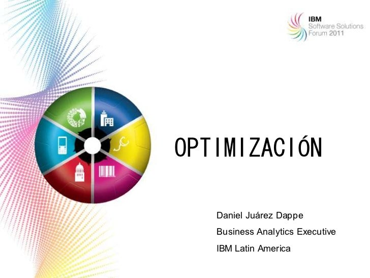 OPTIMIZACIÓN   Daniel Juárez Dappe   Business Analytics Executive   IBM Latin America                                  1