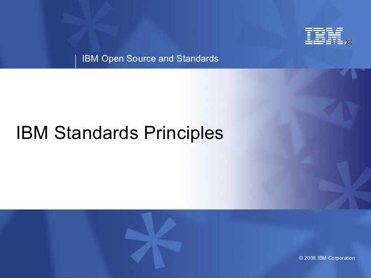 IBM Open Source and Standards     IBM Standards Principles                                            © 2008 IBM Corporat...