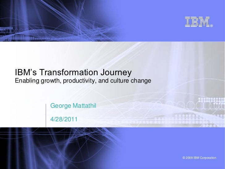 "IBM""s Transformation JourneyEnabling growth, productivity, and culture change            George Mattathil            4/28/..."
