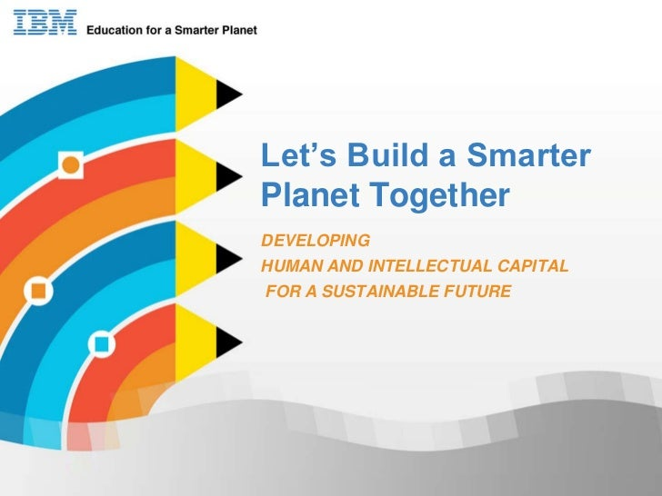 Let's Build a Smarter Planet Together<br />DEVELOPING  <br />HUMAN AND INTELLECTUAL CAPITAL<br /> FOR A SUSTAINABLE FUTURE...