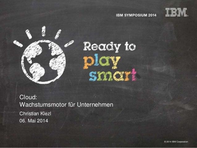 © 2014 IBM Corporation Cloud: Wachstumsmotor für Unternehmen Christian Klezl 06. Mai 2014