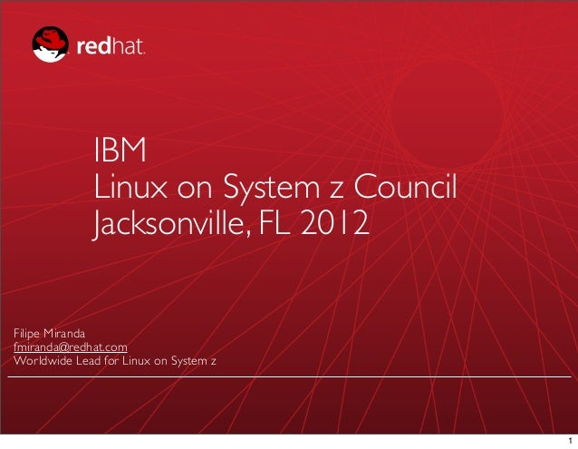 IBM              Linux on System z Council              Jacksonville, FL 2012Filipe Mirandafmiranda@redhat.comWorldwide Le...