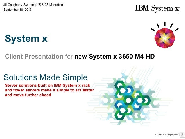 Server solutions built on IBM System x rack and tower servers make it simple to act faster and move further ahead © 2013 I...