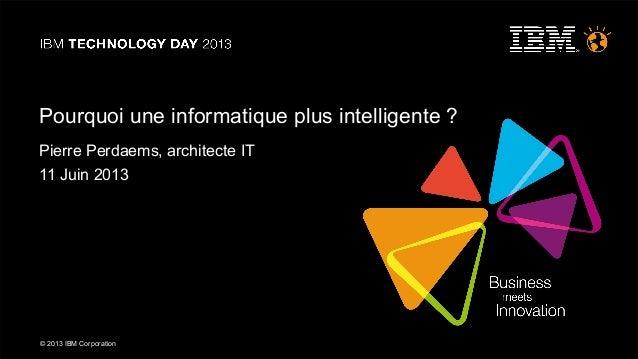 © 2013 IBM Corporation© 2013 IBM CorporationPourquoi une informatique plus intelligente ?Pierre Perdaems, architecte IT11 ...