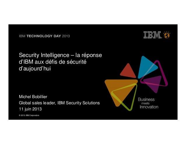 © 2013 IBM Corporation© 2013 IBM CorporationSecurity Intelligence – la réponsed'IBM aux défis de sécuritéd'aujourd'huiMich...