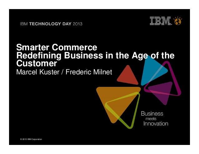 © 2013 IBM Corporation© 2013 IBM CorporationSmarter CommerceRedefining Business in the Age of theCustomerMarcel Kuster / F...