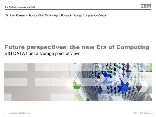 1 © 2013 IBM Corporationaxel.koester@de.ibm.comIBM Big Data Usergroup, Mai 2013Dr. Axel Koester – Storage Chief Technologi...
