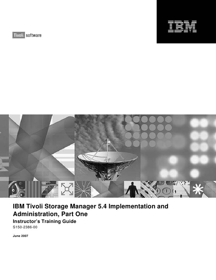 IBM Tivoli Storage Manager 5.4 Implementation andAdministration, Part OneInstructor's Training GuideS150-2386-00June 2007