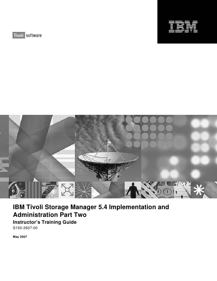 IBM Tivoli Storage Manager 5.4 Implementation andAdministration Part TwoInstructor's Training GuideS150-2607-00May 2007